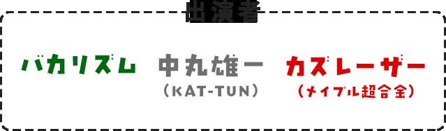 出演者 バカリズム・中丸雄一(KAT-TUN)・カズレーザー(メイプル超合金)